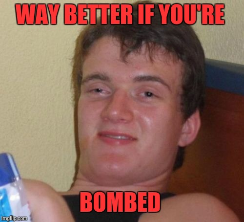 10 Guy Meme | WAY BETTER IF YOU'RE BOMBED | image tagged in memes,10 guy | made w/ Imgflip meme maker