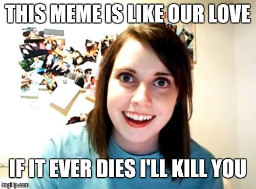 Dead Memes Week March 23-29 a thecoffeemaster and SilicaSandwhich event! | THIS MEME IS LIKE OUR LOVE IF IT EVER DIES I'LL KILL YOU | image tagged in memes,overly attached girlfriend,dead memes week | made w/ Imgflip meme maker