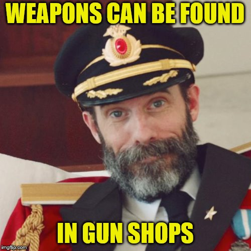 WEAPONS CAN BE FOUND IN GUN SHOPS | made w/ Imgflip meme maker