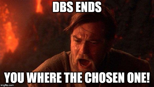 You Were The Chosen One (Star Wars) Meme | DBS ENDS YOU WHERE THE CHOSEN ONE! | image tagged in memes,you were the chosen one star wars | made w/ Imgflip meme maker