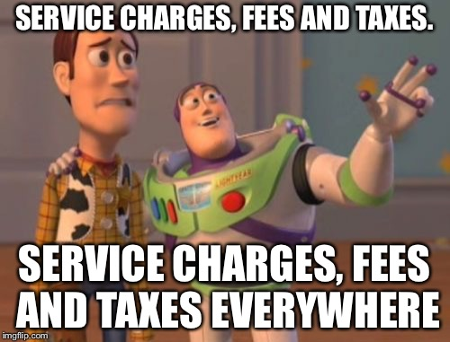 Thank you for service(charges) | SERVICE CHARGES, FEES AND TAXES. SERVICE CHARGES, FEES AND TAXES EVERYWHERE | image tagged in memes,x x everywhere | made w/ Imgflip meme maker