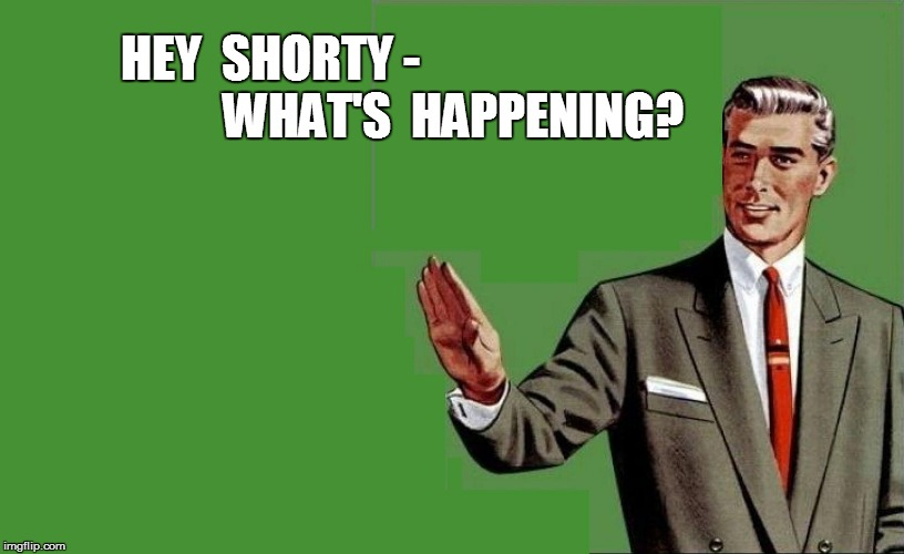 HEY  SHORTY - WHAT'S  HAPPENING? | made w/ Imgflip meme maker