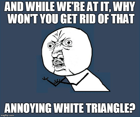 AND WHILE WE'RE AT IT, WHY WON'T YOU GET RID OF THAT ANNOYING WHITE TRIANGLE? | made w/ Imgflip meme maker