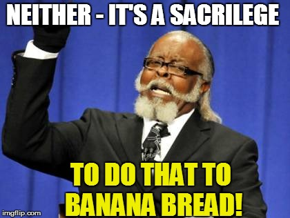 Too Damn High Meme | NEITHER - IT'S A SACRILEGE TO DO THAT TO BANANA BREAD! | image tagged in memes,too damn high | made w/ Imgflip meme maker