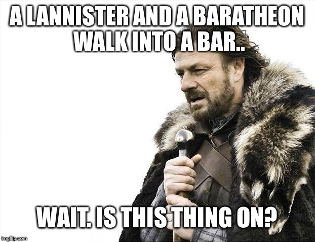 Brace Yourselves X is Coming Meme | A LANNISTER AND A BARATHEON WALK INTO A BAR.. WAIT. IS THIS THING ON? | image tagged in memes,brace yourselves x is coming | made w/ Imgflip meme maker