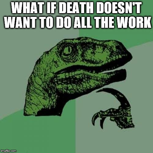 Philosoraptor Meme | WHAT IF DEATH DOESN'T WANT TO DO ALL THE WORK | image tagged in memes,philosoraptor | made w/ Imgflip meme maker