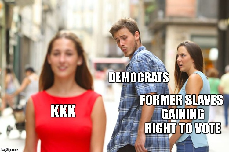 Distracted Boyfriend Meme | KKK DEMOCRATS FORMER SLAVES GAINING RIGHT TO VOTE | image tagged in memes,distracted boyfriend | made w/ Imgflip meme maker