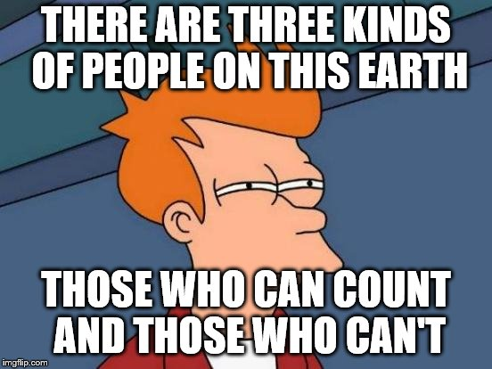 Futurama Fry Meme | THERE ARE THREE KINDS OF PEOPLE ON THIS EARTH THOSE WHO CAN COUNT AND THOSE WHO CAN'T | image tagged in memes,futurama fry | made w/ Imgflip meme maker