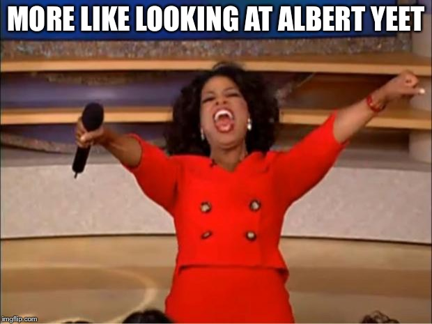 Oprah You Get A Meme | MORE LIKE LOOKING AT ALBERT YEET | image tagged in memes,oprah you get a | made w/ Imgflip meme maker