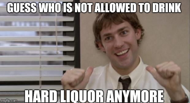 The Office Jim This Guy | GUESS WHO IS NOT ALLOWED TO DRINK HARD LIQUOR ANYMORE | image tagged in the office jim this guy | made w/ Imgflip meme maker