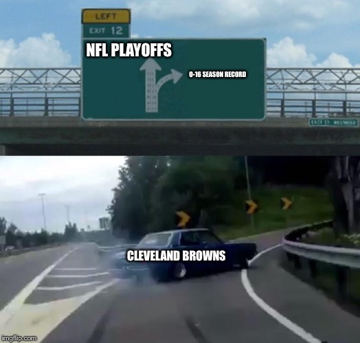 Left Exit 12 Off Ramp Meme | NFL PLAYOFFS CLEVELAND BROWNS 0-16 SEASON RECORD | image tagged in memes,left exit 12 off ramp | made w/ Imgflip meme maker