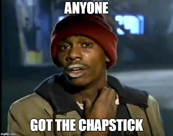 Y'all Got Any More Of That Meme | ANYONE GOT THE CHAPSTICK | image tagged in memes,y'all got any more of that | made w/ Imgflip meme maker