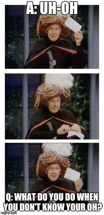 Carnac the Magnificent | A: UH-OH Q: WHAT DO YOU DO WHEN YOU DON'T KNOW YOUR OH? | image tagged in carnac the magnificent | made w/ Imgflip meme maker