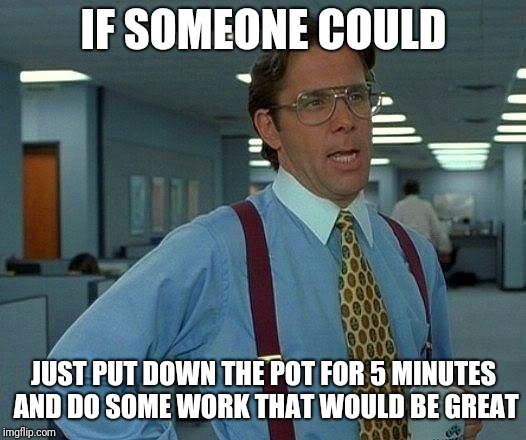 Work meme stop getting high  | IF SOMEONE COULD JUST PUT DOWN THE POT FOR 5 MINUTES AND DO SOME WORK THAT WOULD BE GREAT | image tagged in memes,that would be great,work | made w/ Imgflip meme maker