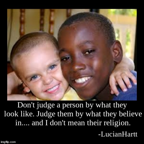 Religion and color matter not | Don't judge a person by what they look like. Judge them by what they believe in.... and I don't mean their religion. | -LucianHartt | image tagged in demotivationals | made w/ Imgflip demotivational maker