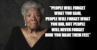 """PEOPLE WILL FORGET WHAT YOU SAID, PEOPLE WILL FORGET WHAT YOU DID, BUT PEOPLE WILL NEVER FORGET HOW YOU MADE THEM FEEL"" 