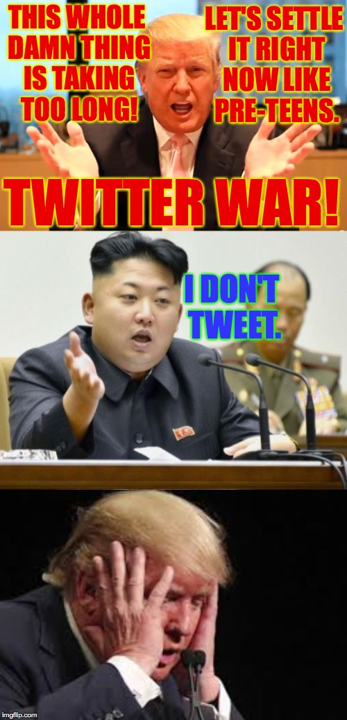 OK, one more for the road... | THIS WHOLE DAMN THING IS TAKING TOO LONG! TWITTER WAR! I DON'T TWEET. LET'S SETTLE IT RIGHT NOW LIKE PRE-TEENS. | image tagged in memes,trump,kim jong un,twitter war | made w/ Imgflip meme maker