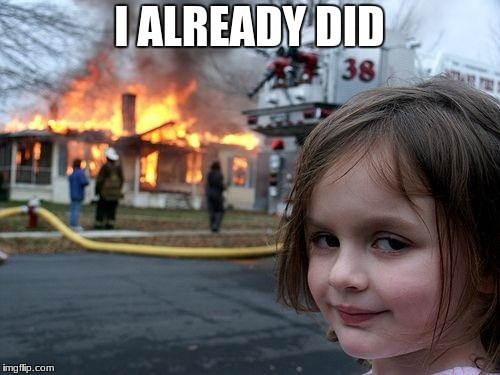 Disaster Girl Meme | I ALREADY DID | image tagged in memes,disaster girl | made w/ Imgflip meme maker
