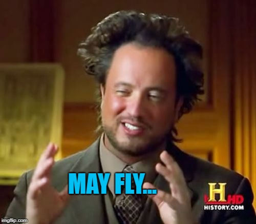 Ancient Aliens Meme | MAY FLY... | image tagged in memes,ancient aliens | made w/ Imgflip meme maker