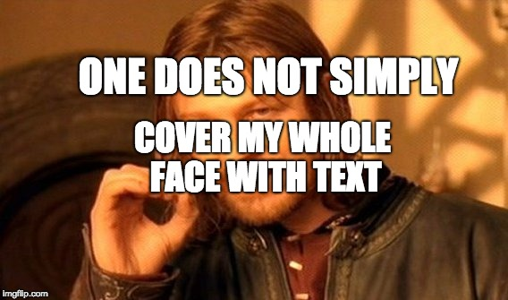 One Does Not SImply Cover My Face With Text | ONE DOES NOT SIMPLY COVER MY WHOLE FACE WITH TEXT | image tagged in memes,one does not simply | made w/ Imgflip meme maker