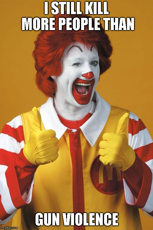 Ronald McDeath | I STILL KILL MORE PEOPLE THAN GUN VIOLENCE | image tagged in ronald mcdonald,gun violence,death,fast food | made w/ Imgflip meme maker