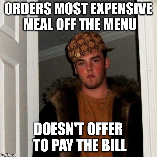 Dead memes week! A thecoffeemaster and SilicaSandwhich event! (March 23-29) | ORDERS MOST EXPENSIVE MEAL OFF THE MENU DOESN'T OFFER TO PAY THE BILL | image tagged in memes,scumbag steve,dead memes week | made w/ Imgflip meme maker