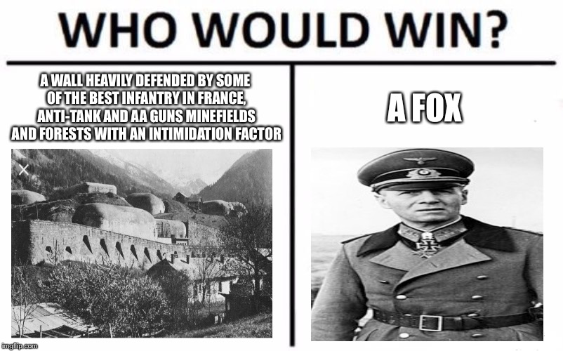 Who Would Win? Meme | A WALL HEAVILY DEFENDED BY SOME OF THE BEST INFANTRY IN FRANCE, ANTI-TANK AND AA GUNS MINEFIELDS AND FORESTS WITH AN INTIMIDATION FACTOR A F | image tagged in memes,who would win,world war 2,world war ii,france,nazis | made w/ Imgflip meme maker