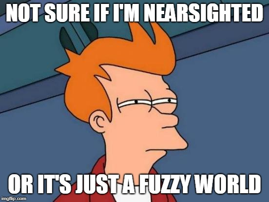 Futurama Fry Meme | NOT SURE IF I'M NEARSIGHTED OR IT'S JUST A FUZZY WORLD | image tagged in memes,futurama fry | made w/ Imgflip meme maker