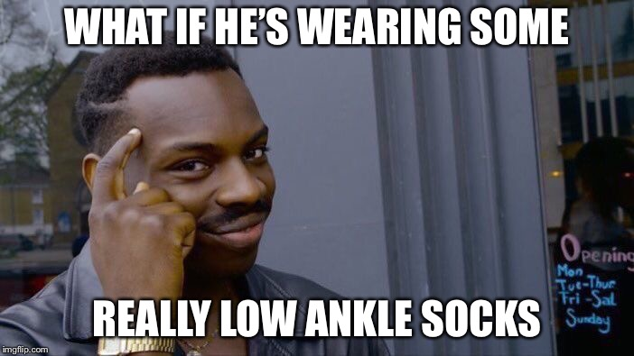 Roll Safe Think About It Meme | WHAT IF HE'S WEARING SOME REALLY LOW ANKLE SOCKS | image tagged in memes,roll safe think about it | made w/ Imgflip meme maker
