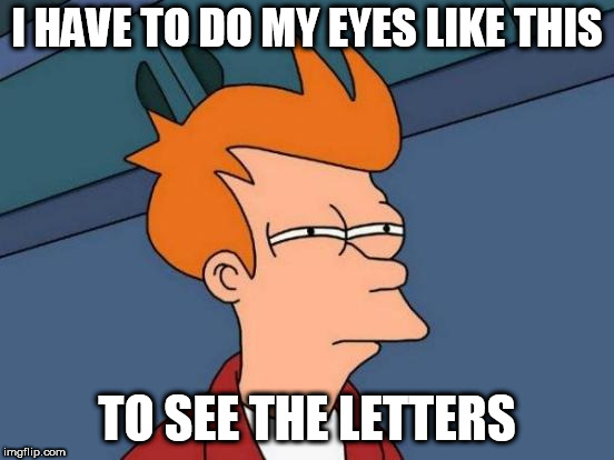 Futurama Fry Meme | I HAVE TO DO MY EYES LIKE THIS TO SEE THE LETTERS | image tagged in memes,futurama fry | made w/ Imgflip meme maker