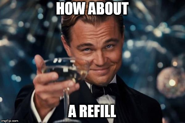 Leonardo Dicaprio Cheers Meme | HOW ABOUT A REFILL | image tagged in memes,leonardo dicaprio cheers | made w/ Imgflip meme maker