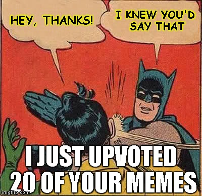 Batman Slapping Robin Meme | HEY, THANKS! I KNEW YOU'D SAY THAT I JUST UPVOTED 20 OF YOUR MEMES | image tagged in memes,batman slapping robin | made w/ Imgflip meme maker