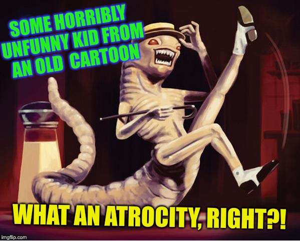 SOME HORRIBLY UNFUNNY KID FROM AN OLD  CARTOON WHAT AN ATROCITY, RIGHT?! | made w/ Imgflip meme maker