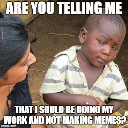 Third World Skeptical Kid Meme | ARE YOU TELLING ME THAT I SOULD BE DOING MY WORK AND NOT MAKING MEMES? | image tagged in memes,third world skeptical kid | made w/ Imgflip meme maker