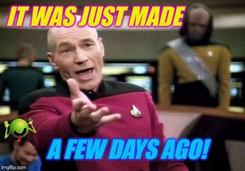 Picard Wtf Meme | IT WAS JUST MADE A FEW DAYS AGO! | image tagged in memes,picard wtf | made w/ Imgflip meme maker