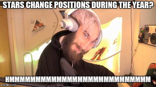 Pewdiepie HMM | STARS CHANGE POSITIONS DURING THE YEAR? HMMMMMMMMMMMMMMMMMMMMMMMMMMM | image tagged in pewdiepie hmm | made w/ Imgflip meme maker