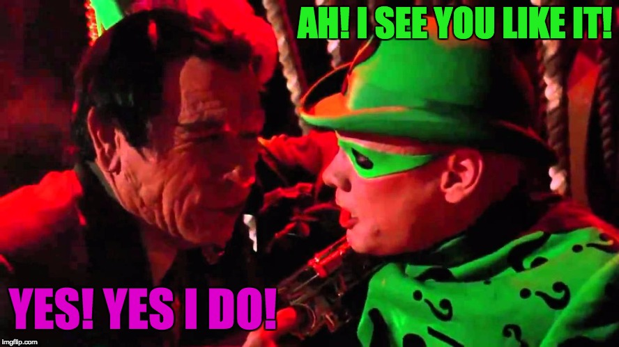 Two face, And Riddler | AH! I SEE YOU LIKE IT! YES! YES I DO! | image tagged in two face,and riddler | made w/ Imgflip meme maker