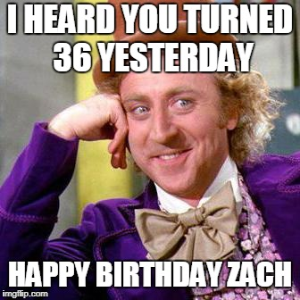 Willy Wonka Blank | I HEARD YOU TURNED 36 YESTERDAY HAPPY BIRTHDAY ZACH | image tagged in willy wonka blank | made w/ Imgflip meme maker