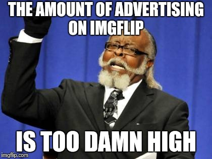 A repost but , today is really bad ! | THE AMOUNT OF ADVERTISING ON IMGFLIP IS TOO DAMN HIGH | image tagged in memes,too damn high,advertising,spammers,downvote | made w/ Imgflip meme maker