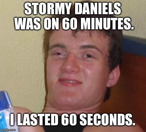 It's hard to satisfy a woman... | STORMY DANIELS WAS ON 60 MINUTES. I LASTED 60 SECONDS. | image tagged in memes,10 guy,fake news,politics,funny,first world problems | made w/ Imgflip meme maker