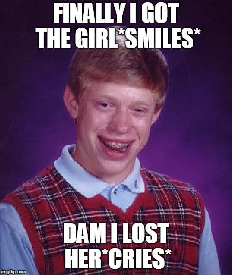 Bad Luck Brian Meme | FINALLY I GOT THE GIRL*SMILES* DAM I LOST HER*CRIES* | image tagged in memes,bad luck brian | made w/ Imgflip meme maker