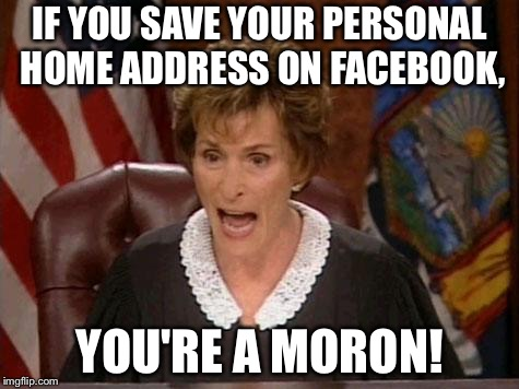 Do not trust Mark Zuckerberg | IF YOU SAVE YOUR PERSONAL HOME ADDRESS ON FACEBOOK, YOU'RE A MORON! | image tagged in judge judy,memes,facebook problems,home,fbi,stupid | made w/ Imgflip meme maker