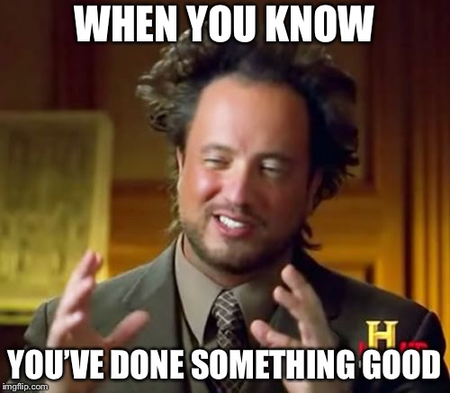 Ancient Aliens Meme | WHEN YOU KNOW YOU'VE DONE SOMETHING GOOD | image tagged in memes,ancient aliens | made w/ Imgflip meme maker