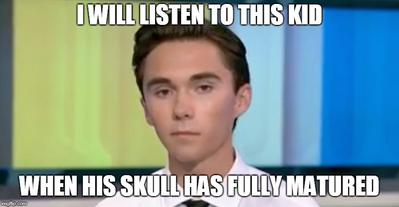 and not until then | I WILL LISTEN TO THIS KID WHEN HIS SKULL HAS FULLY MATURED | image tagged in guns liberals | made w/ Imgflip meme maker