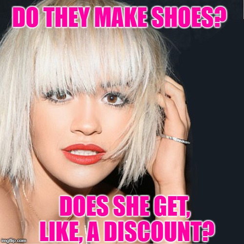 ditz | DO THEY MAKE SHOES? DOES SHE GET, LIKE, A DISCOUNT? | image tagged in ditz | made w/ Imgflip meme maker