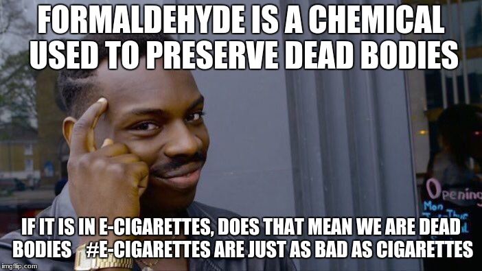 Roll Safe Think About It Meme | FORMALDEHYDE IS A CHEMICAL USED TO PRESERVE DEAD BODIES IF IT IS IN E-CIGARETTES, DOES THAT MEAN WE ARE DEAD BODIES    #E-CIGARETTES ARE JUS | image tagged in memes,roll safe think about it | made w/ Imgflip meme maker