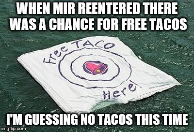 WHEN MIR REENTERED THERE WAS A CHANCE FOR FREE TACOS I'M GUESSING NO TACOS THIS TIME | made w/ Imgflip meme maker
