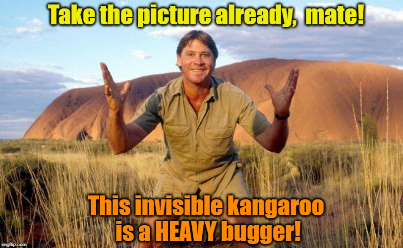 Best day EVER! | Take the picture already,  mate! This invisible kangaroo is a HEAVY bugger! | image tagged in steve irwin crocodile hunter | made w/ Imgflip meme maker