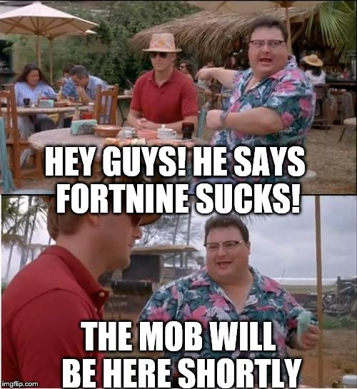 See Nobody Cares Meme | HEY GUYS! HE SAYS FORTNINE SUCKS! THE MOB WILL BE HERE SHORTLY | image tagged in memes,see nobody cares | made w/ Imgflip meme maker