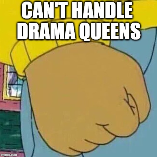 We all know at least one, don't we? | CAN'T HANDLE DRAMA QUEENS | image tagged in arthur fist | made w/ Imgflip meme maker